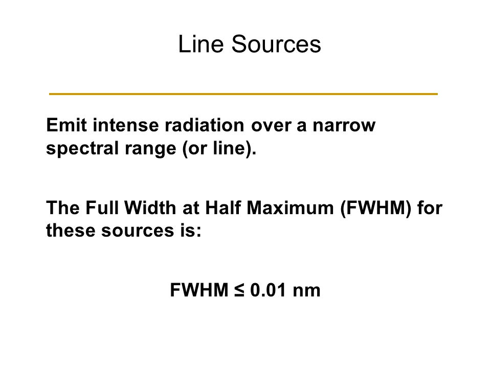 Line Sources Emit intense radiation over a narrow spectral range (or line). The Full Width at Half Maximum (FWHM) for these sources is: