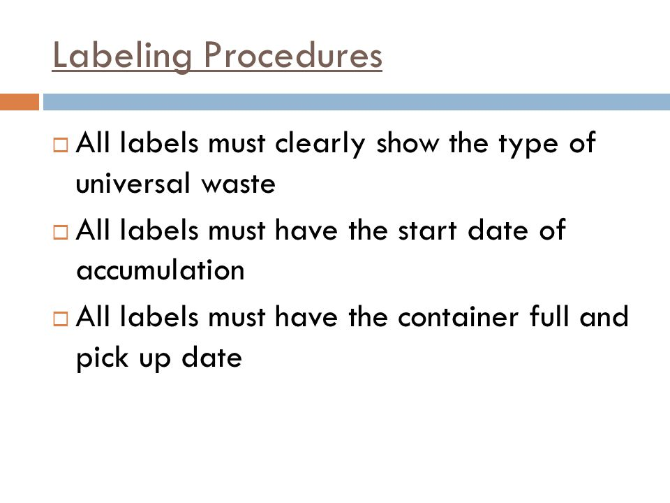 Labeling Procedures All labels must clearly show the type of universal waste. All labels must have the start date of accumulation.