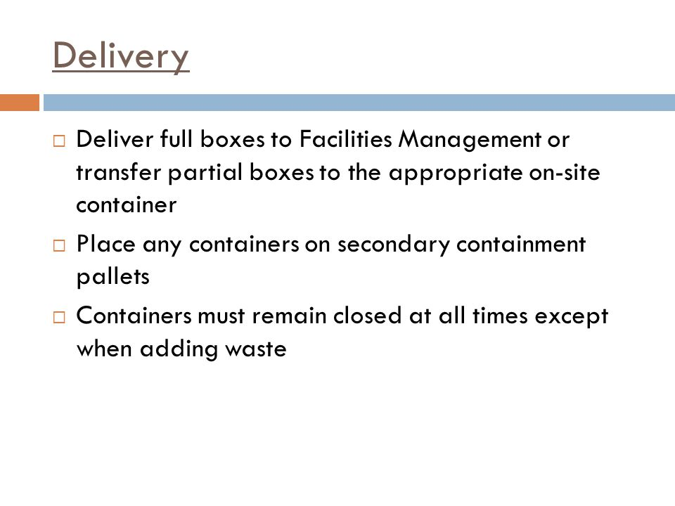 Delivery Deliver full boxes to Facilities Management or transfer partial boxes to the appropriate on-site container.
