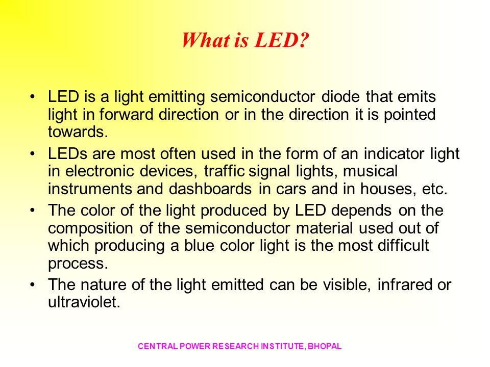 What is LED LED is a light emitting semiconductor diode that emits light in forward direction or in the direction it is pointed towards.