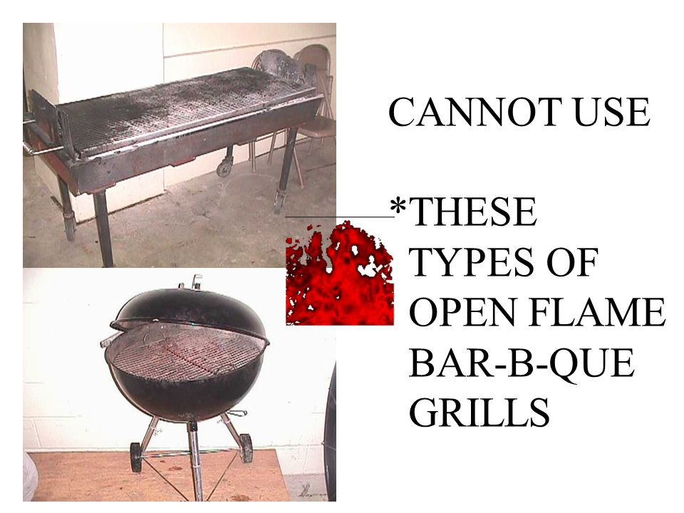 CANNOT USE *THESE TYPES OF OPEN FLAME BAR-B-QUE GRILLS