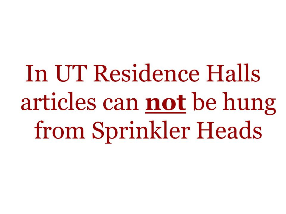 In UT Residence Halls articles can not be hung from Sprinkler Heads