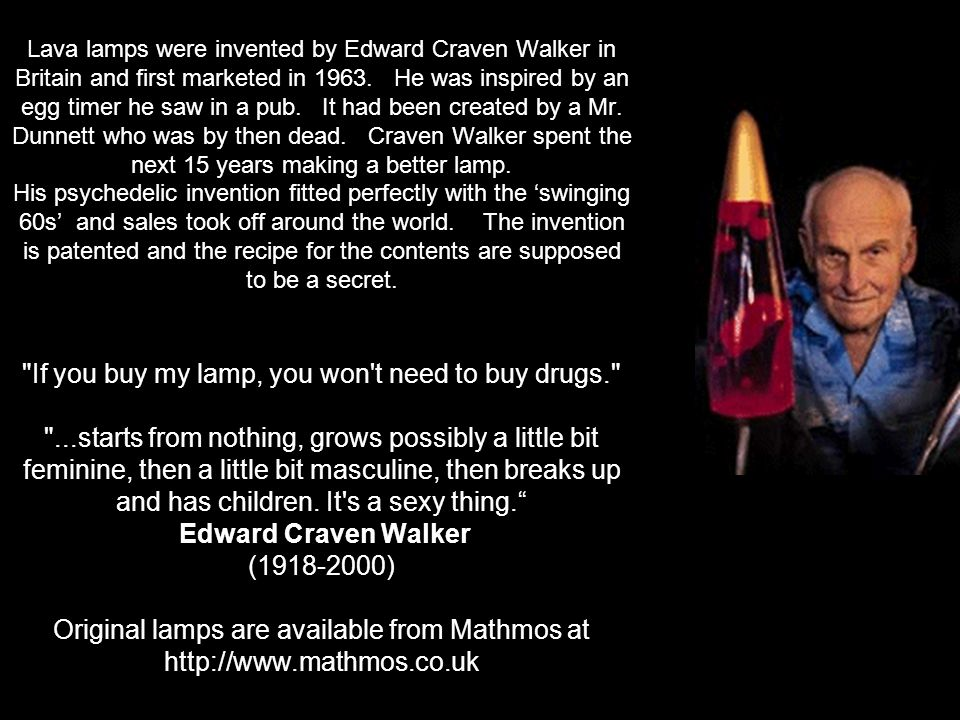 Lava lamps were invented by Edward Craven Walker in Britain and first marketed in 1963.