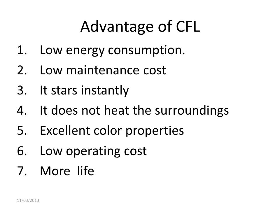 Advantage of CFL Low energy consumption. Low maintenance cost
