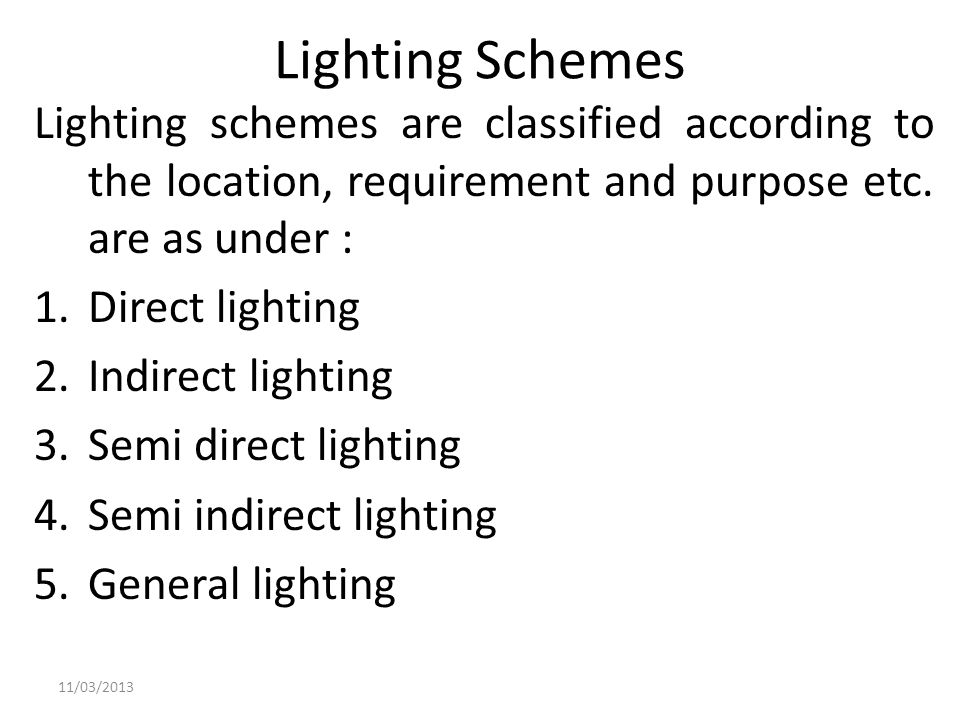 Lighting Schemes Lighting schemes are classified according to the location, requirement and purpose etc. are as under :