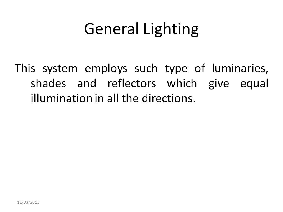 General Lighting This system employs such type of luminaries, shades and reflectors which give equal illumination in all the directions.