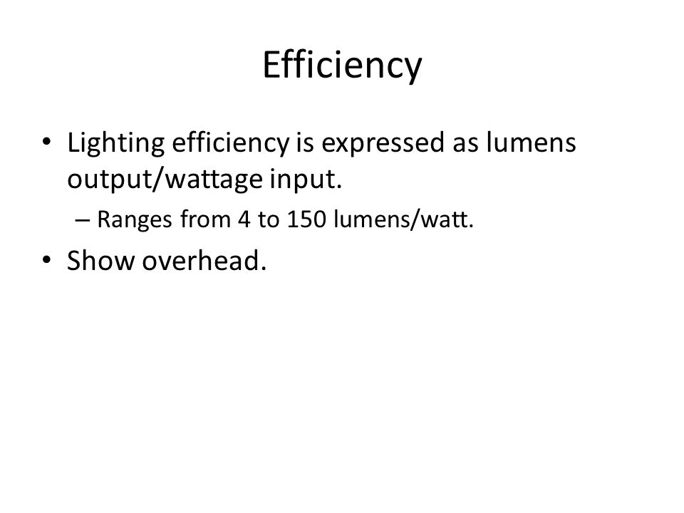 Efficiency Lighting efficiency is expressed as lumens output/wattage input. Ranges from 4 to 150 lumens/watt.