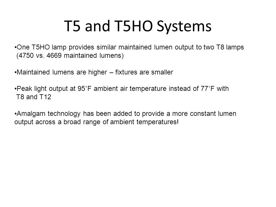 T5 and T5HO Systems One T5HO lamp provides similar maintained lumen output to two T8 lamps. (4750 vs. 4669 maintained lumens)