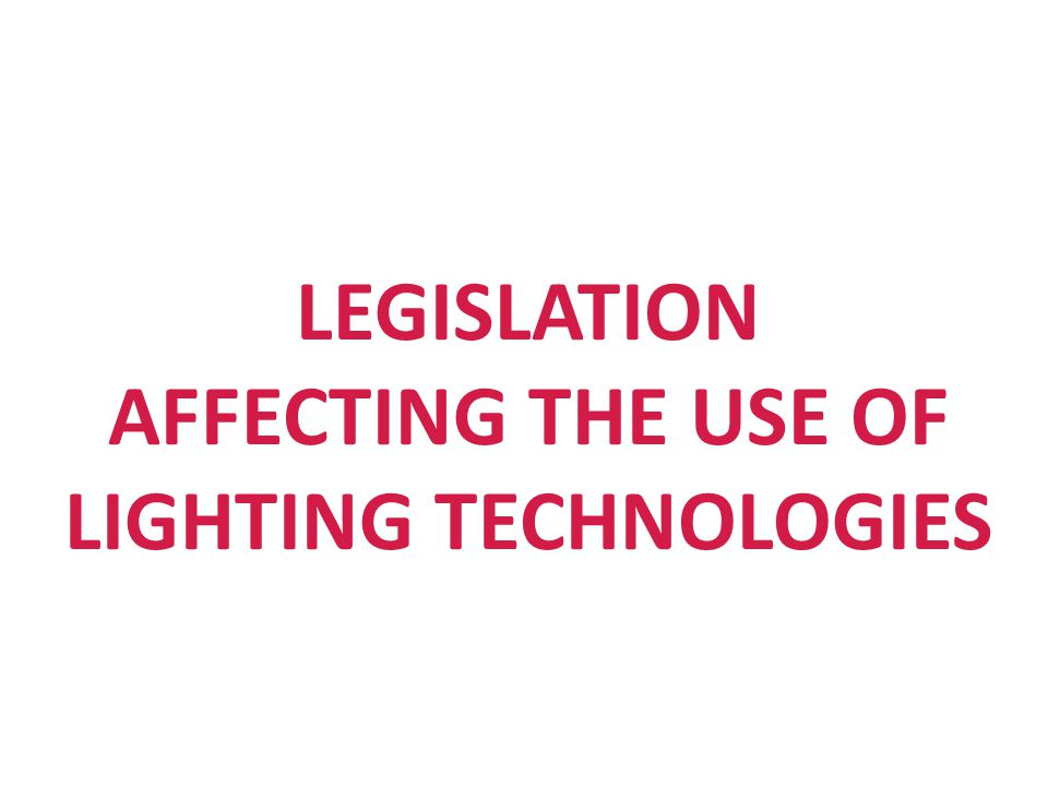 LEGISLATION AFFECTING THE USE OF LIGHTING TECHNOLOGIES