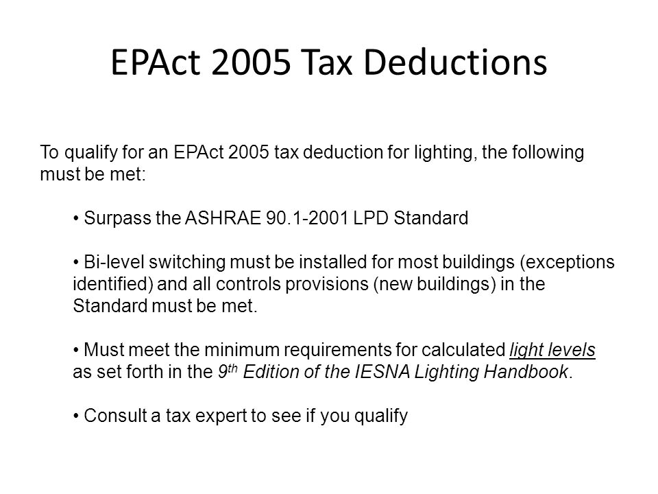 EPAct 2005 Tax Deductions To qualify for an EPAct 2005 tax deduction for lighting, the following must be met: