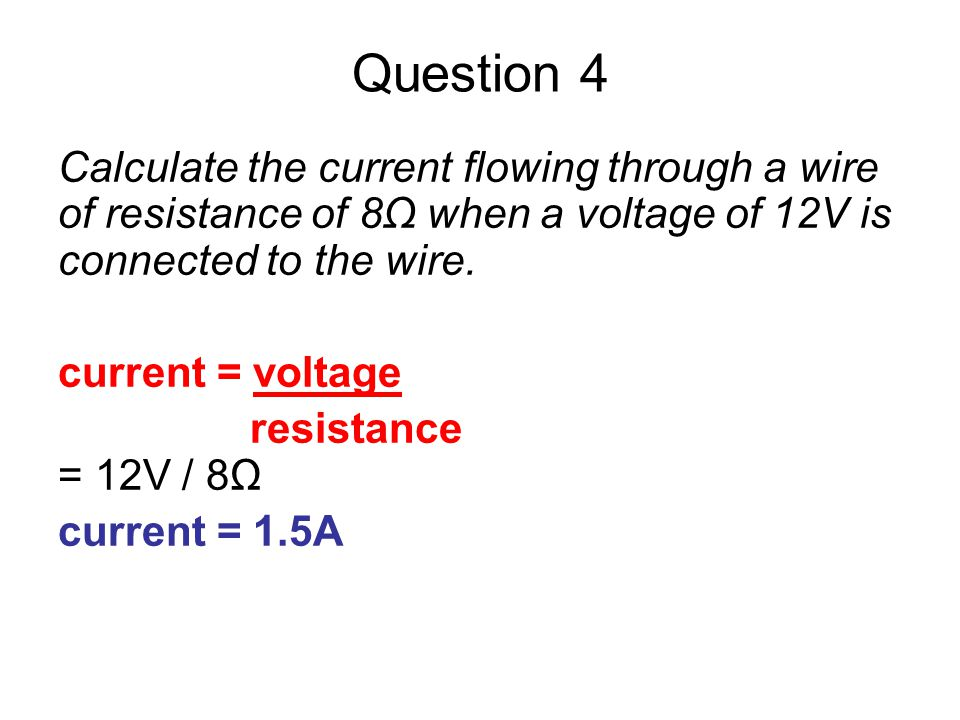 Question 4 Calculate the current flowing through a wire of resistance of 8Ω when a voltage of 12V is connected to the wire.