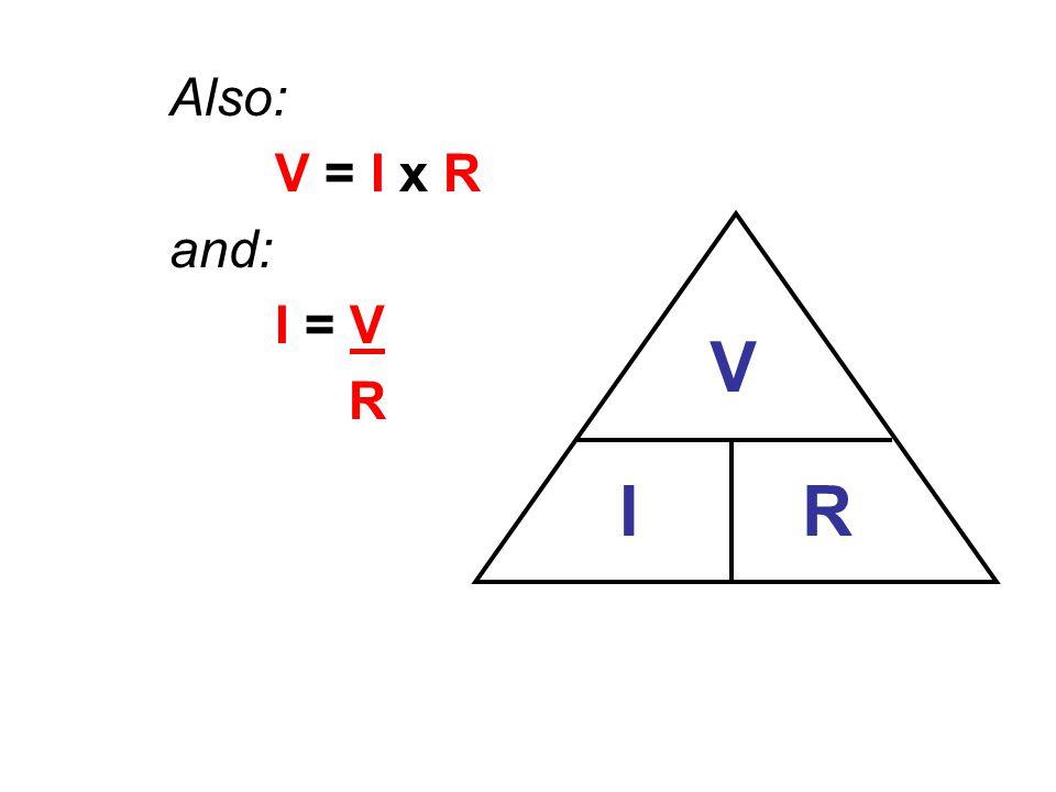 Also: V = I x R and: I = V R V I R
