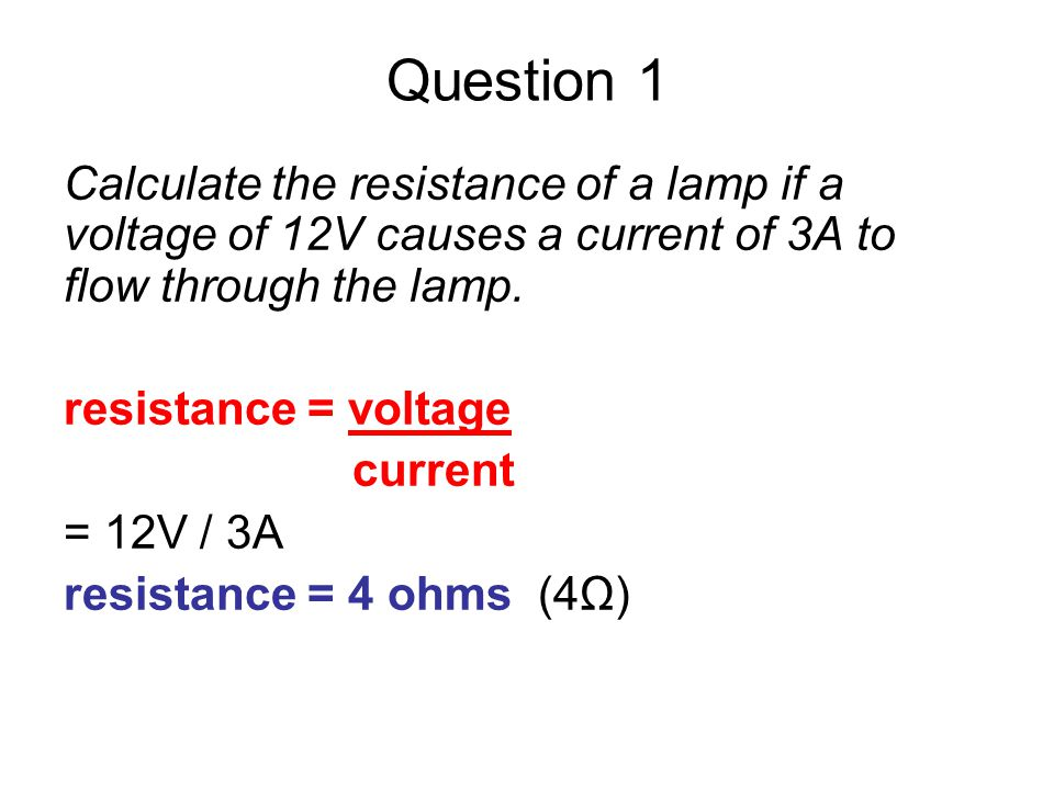 Question 1 Calculate the resistance of a lamp if a voltage of 12V causes a current of 3A to flow through the lamp.