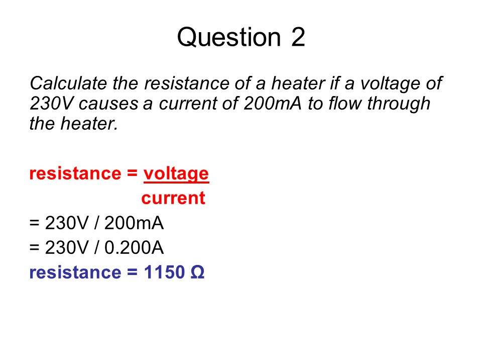 Question 2 Calculate the resistance of a heater if a voltage of 230V causes a current of 200mA to flow through the heater.