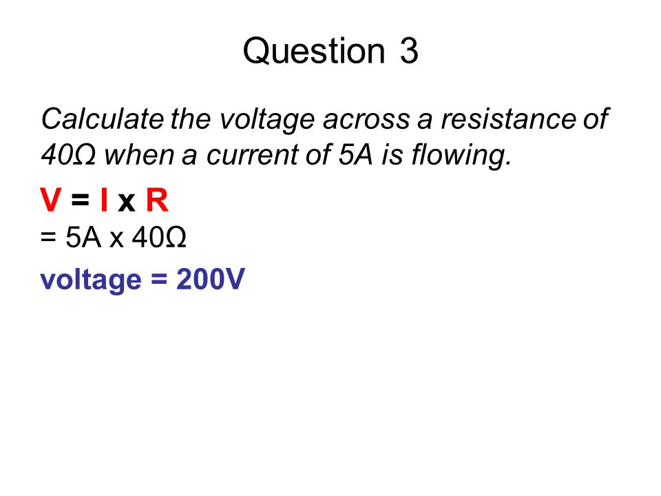 Question 3 Calculate the voltage across a resistance of 40Ω when a current of 5A is flowing. V = I x R.