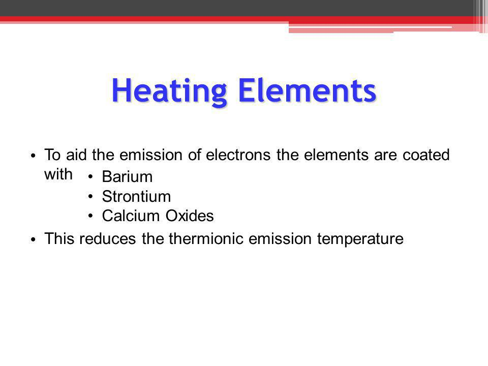 Heating Elements To aid the emission of electrons the elements are coated with. This reduces the thermionic emission temperature.