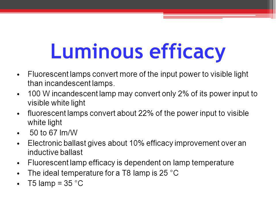 Luminous efficacy Fluorescent lamps convert more of the input power to visible light than incandescent lamps.
