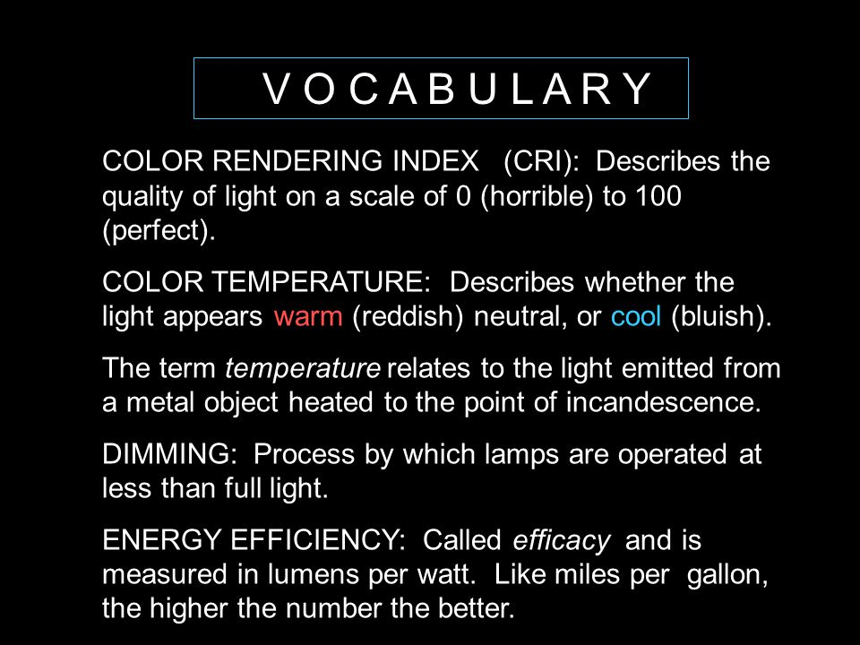 V O C A B U L A R Y COLOR RENDERING INDEX (CRI): Describes the quality of light on a scale of 0 (horrible) to 100 (perfect).