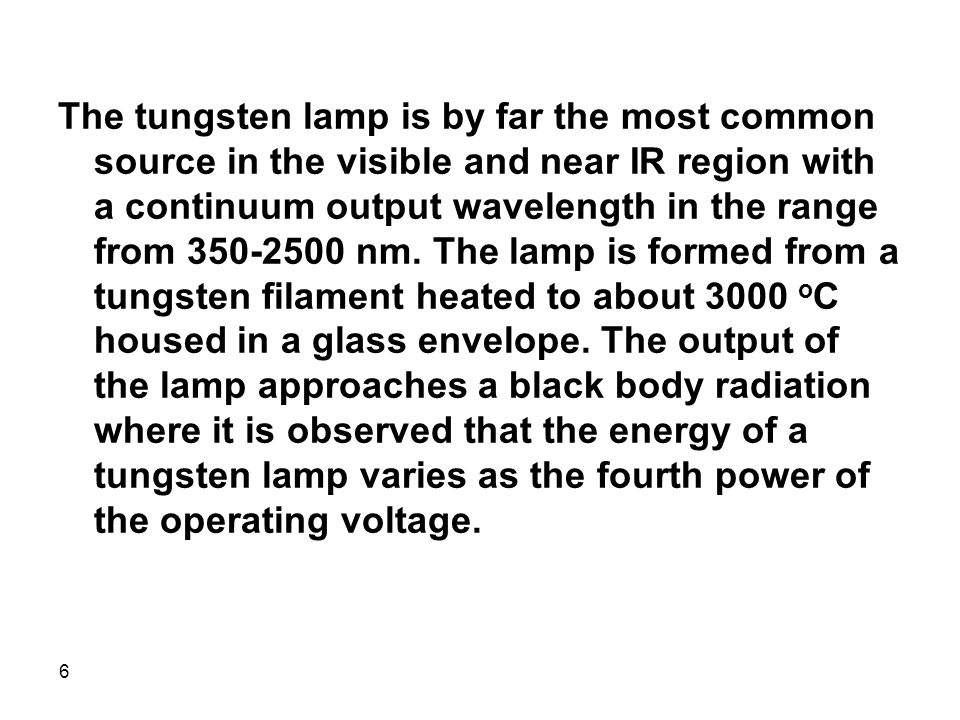 The tungsten lamp is by far the most common source in the visible and near IR region with a continuum output wavelength in the range from 350-2500 nm.