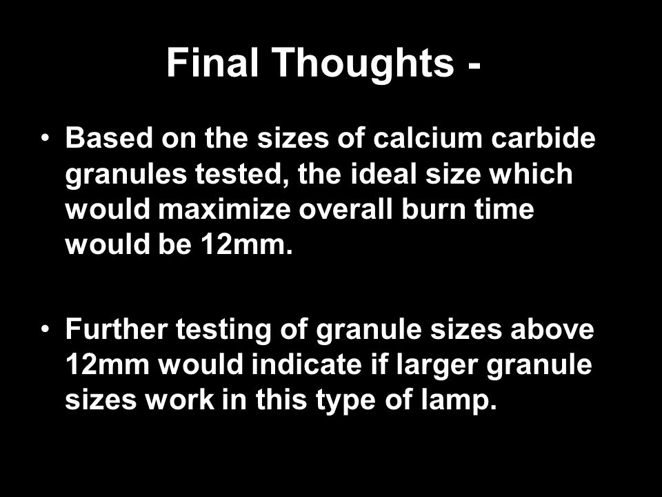Final Thoughts - Based on the sizes of calcium carbide granules tested, the ideal size which would maximize overall burn time would be 12mm.