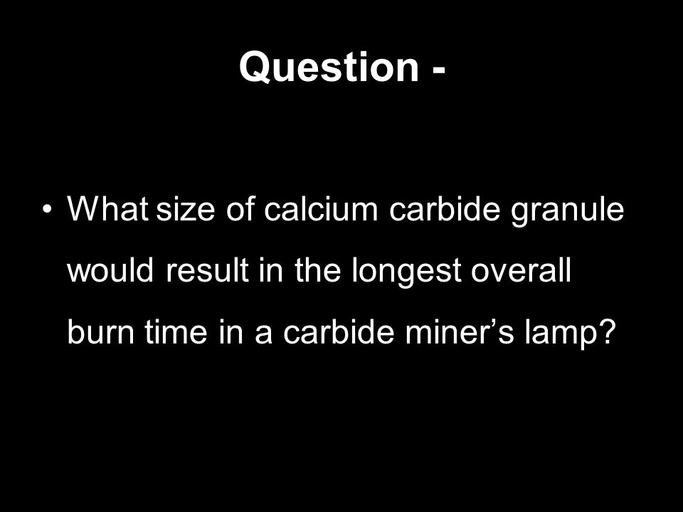 Question - What size of calcium carbide granule would result in the longest overall burn time in a carbide miner's lamp