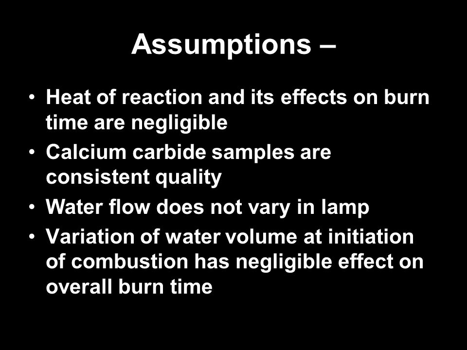 Assumptions – Heat of reaction and its effects on burn time are negligible. Calcium carbide samples are consistent quality.