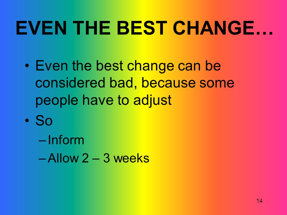 EVEN THE BEST CHANGE… Even the best change can be considered bad, because some people have to adjust.