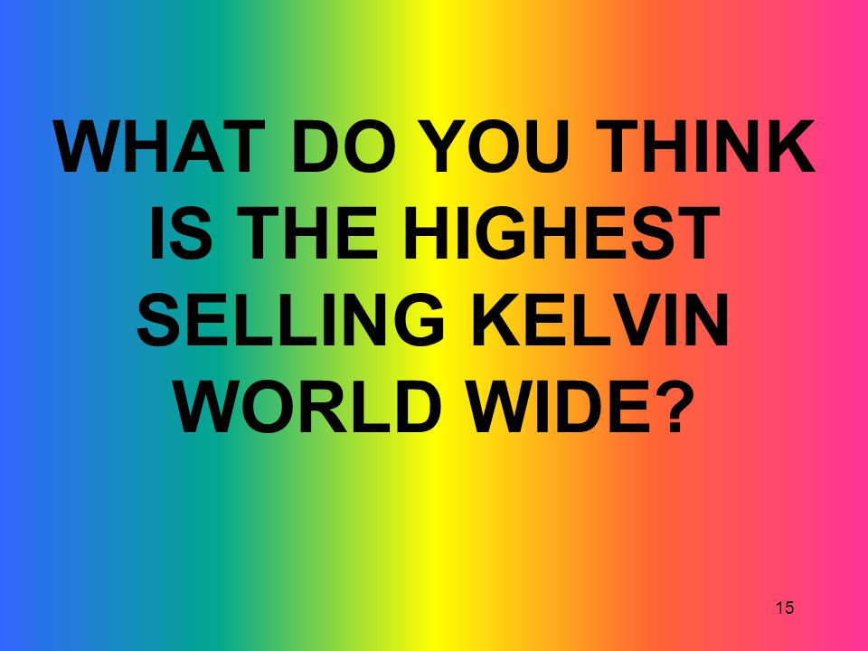 WHAT DO YOU THINK IS THE HIGHEST SELLING KELVIN WORLD WIDE