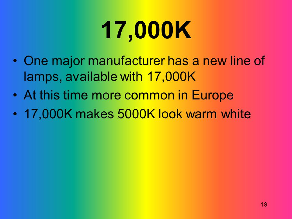 17,000K One major manufacturer has a new line of lamps, available with 17,000K. At this time more common in Europe.