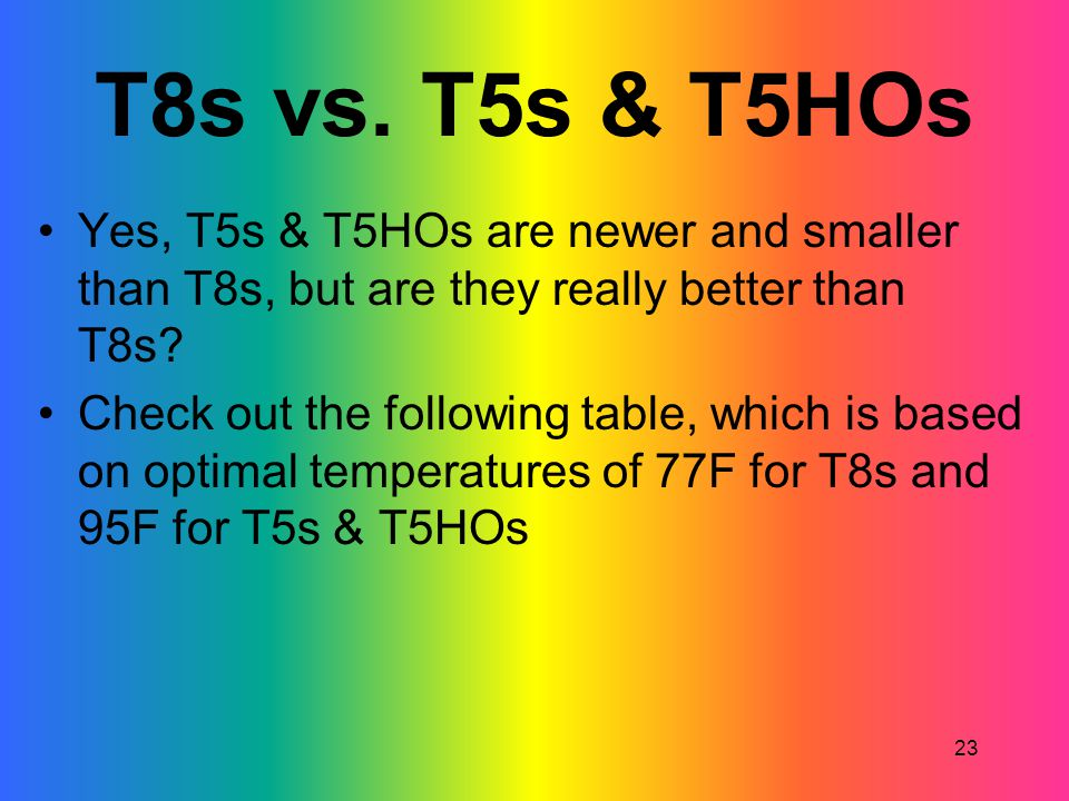T8s vs. T5s & T5HOs Yes, T5s & T5HOs are newer and smaller than T8s, but are they really better than T8s