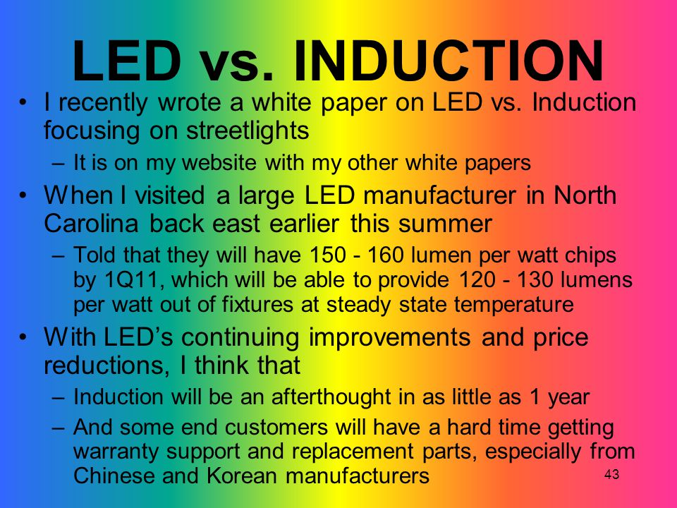 LED vs. INDUCTION I recently wrote a white paper on LED vs. Induction focusing on streetlights. It is on my website with my other white papers.
