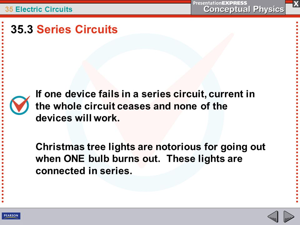 35.3 Series Circuits If one device fails in a series circuit, current in the whole circuit ceases and none of the devices will work.