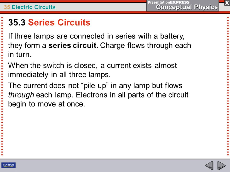 35.3 Series Circuits If three lamps are connected in series with a battery, they form a series circuit. Charge flows through each in turn.