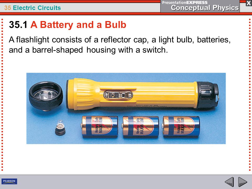 35.1 A Battery and a Bulb A flashlight consists of a reflector cap, a light bulb, batteries, and a barrel-shaped housing with a switch.
