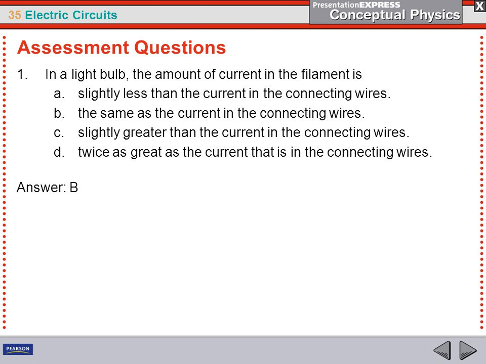 Assessment Questions In a light bulb, the amount of current in the filament is. slightly less than the current in the connecting wires.