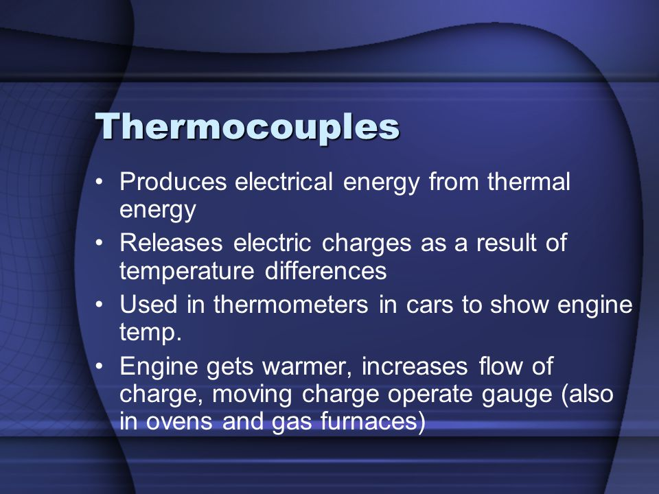 Thermocouples Produces electrical energy from thermal energy