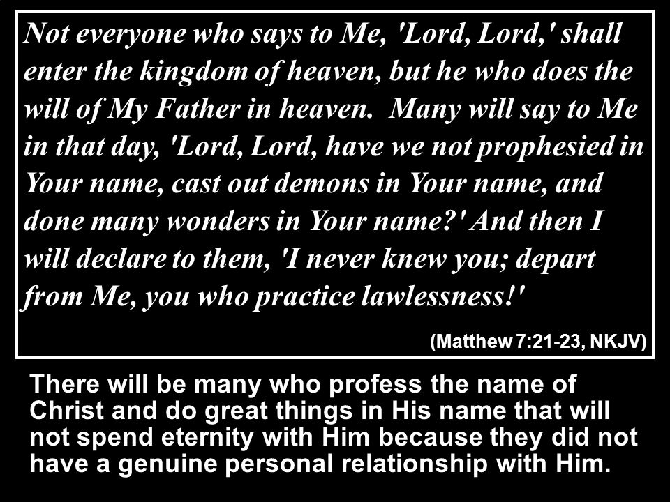 Not everyone who says to Me, Lord, Lord, shall enter the kingdom of heaven, but he who does the will of My Father in heaven. Many will say to Me in that day, Lord, Lord, have we not prophesied in Your name, cast out demons in Your name, and done many wonders in Your name And then I will declare to them, I never knew you; depart from Me, you who practice lawlessness!