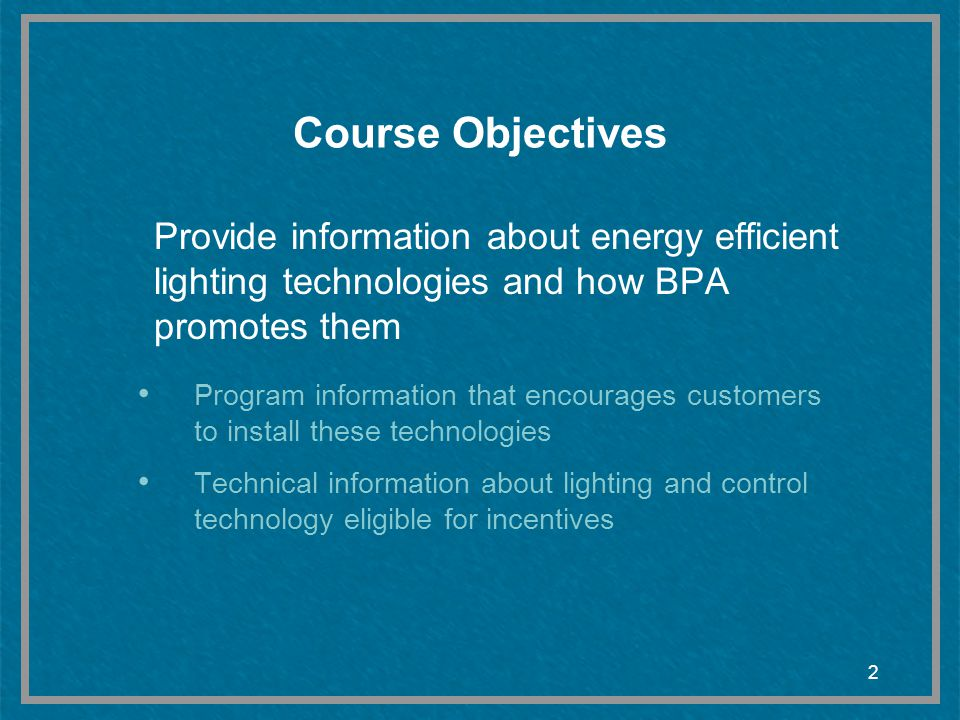 Course Objectives Provide information about energy efficient lighting technologies and how BPA promotes them.