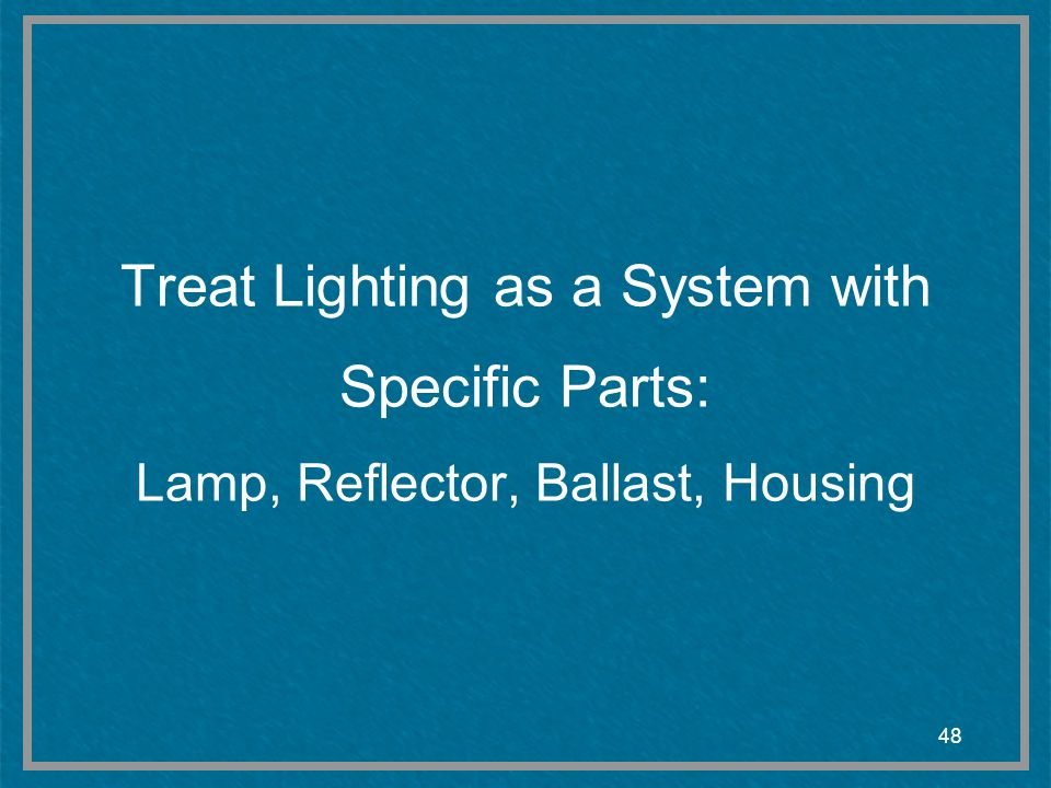 Treat Lighting as a System with Specific Parts: Lamp, Reflector, Ballast, Housing