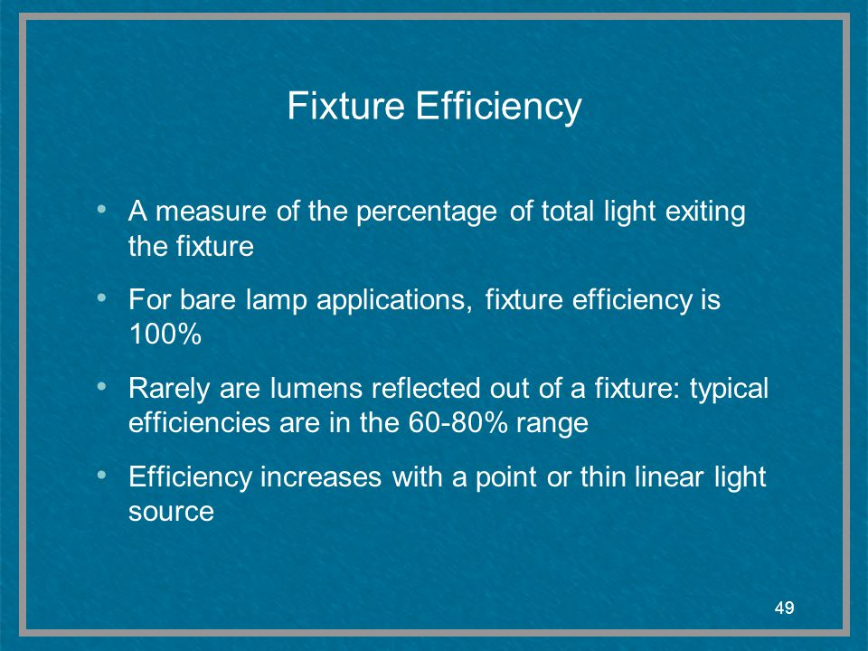 Fixture Efficiency A measure of the percentage of total light exiting the fixture. For bare lamp applications, fixture efficiency is 100%