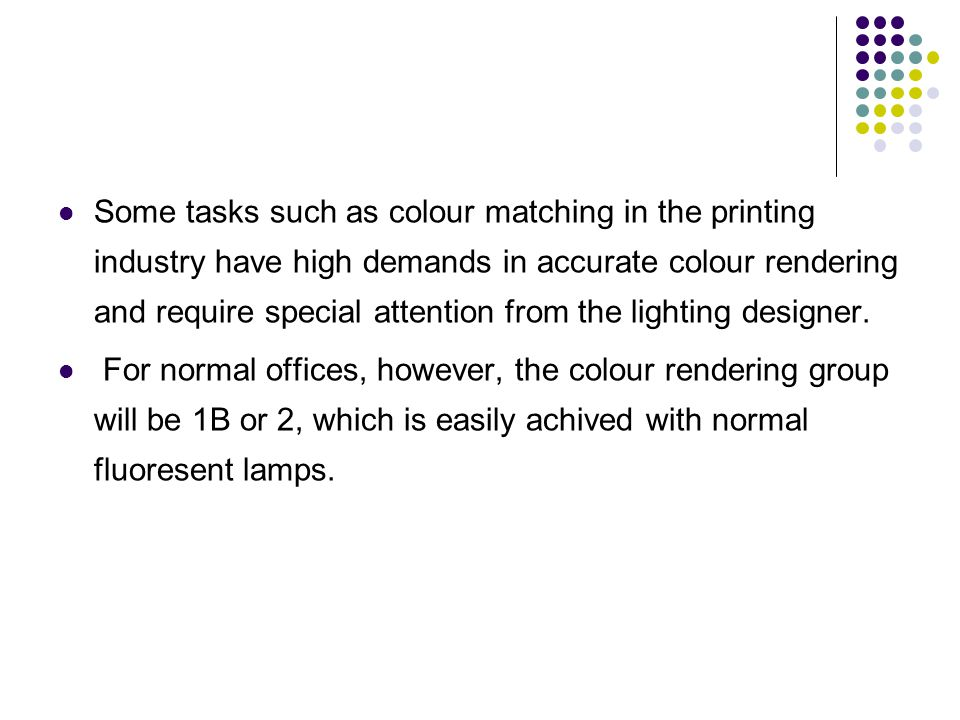 Some tasks such as colour matching in the printing industry have high demands in accurate colour rendering and require special attention from the lighting designer.
