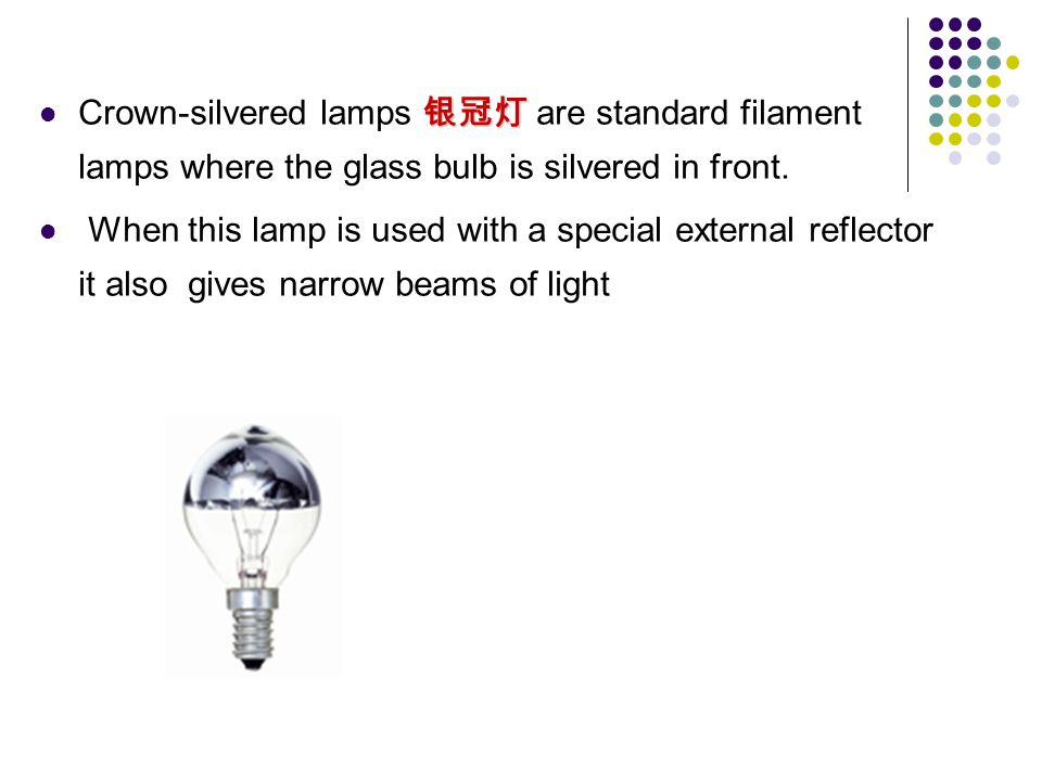 Crown-silvered lamps 银冠灯 are standard filament lamps where the glass bulb is silvered in front.