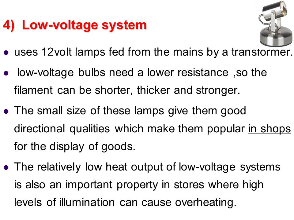 4) Low-voltage system uses 12volt lamps fed from the mains by a transformer.