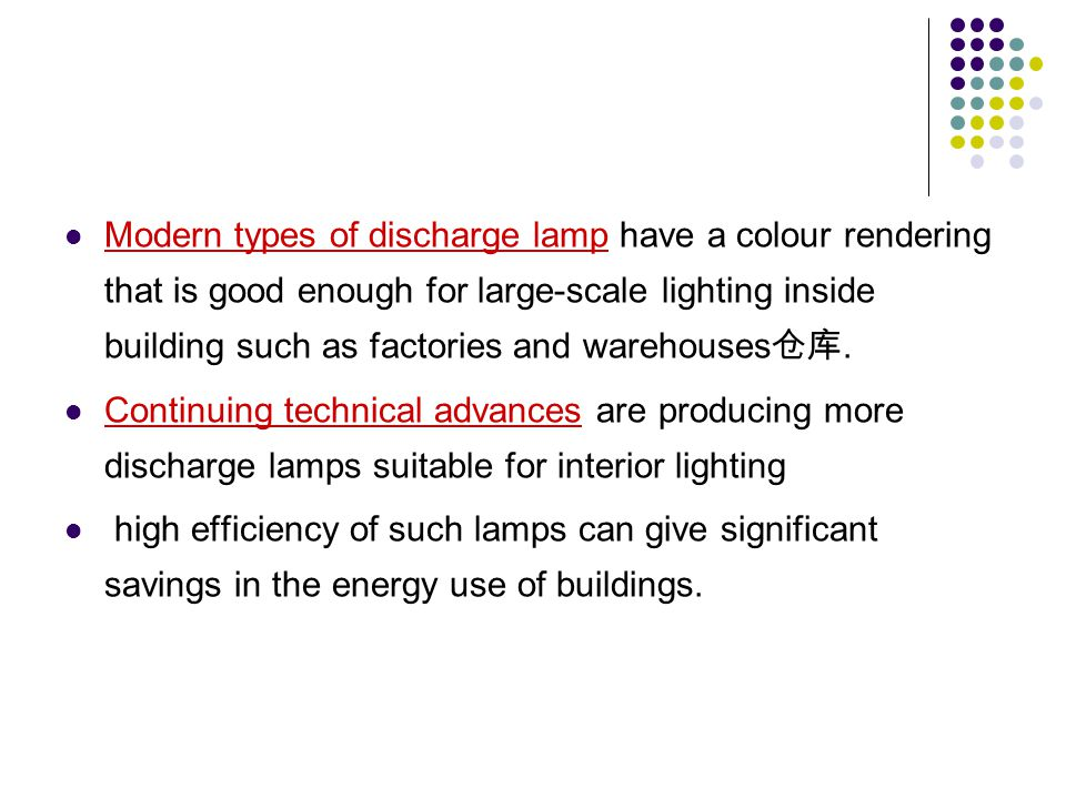 Modern types of discharge lamp have a colour rendering that is good enough for large-scale lighting inside building such as factories and warehouses仓库.