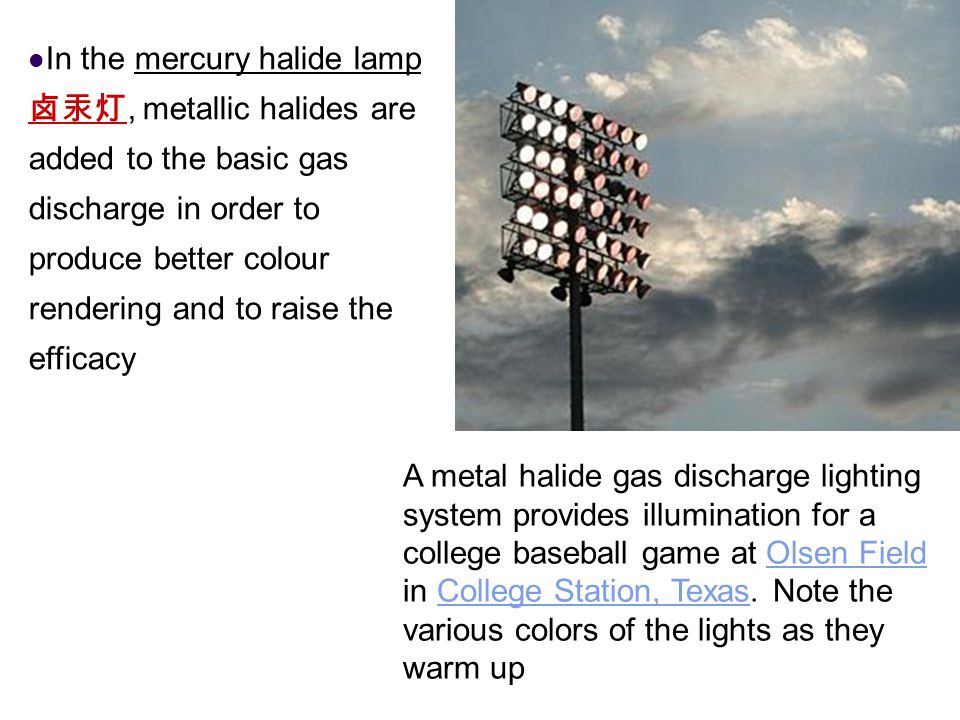 In the mercury halide lamp卤汞灯, metallic halides are added to the basic gas discharge in order to produce better colour rendering and to raise the efficacy