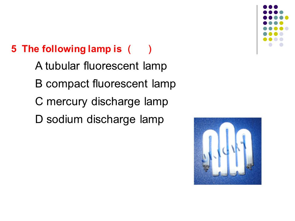 5 The following lamp is ( ) A tubular fluorescent lamp B compact fluorescent lamp C mercury discharge lamp D sodium discharge lamp
