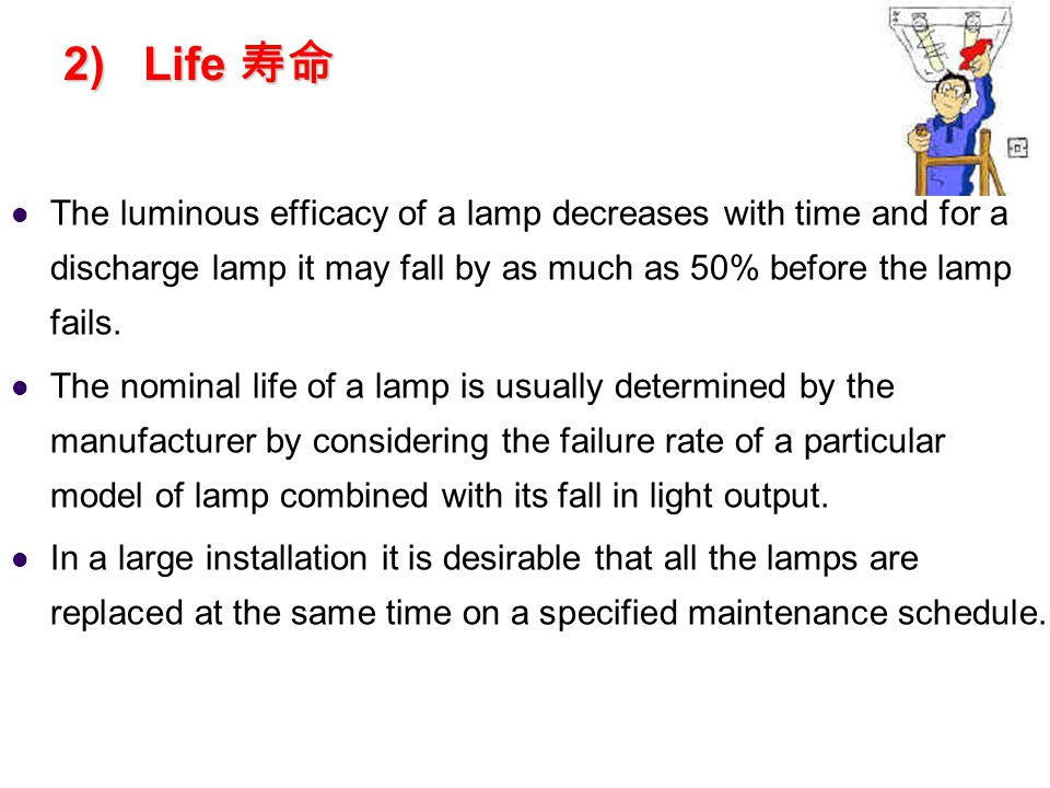 2) Life 寿命 The luminous efficacy of a lamp decreases with time and for a discharge lamp it may fall by as much as 50% before the lamp fails.