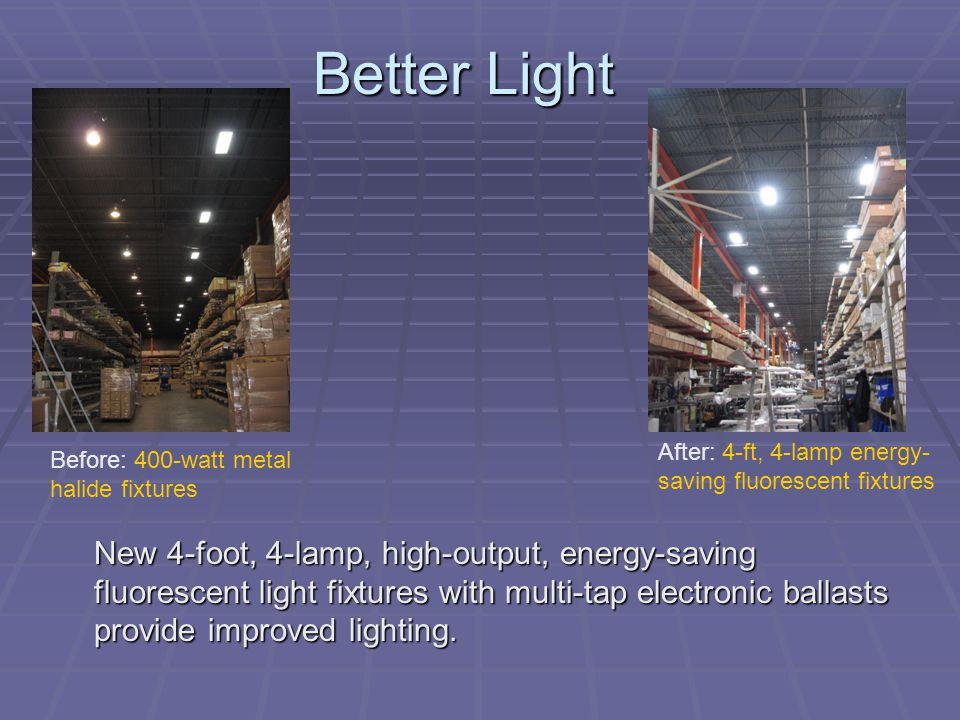 Better Light After: 4-ft, 4-lamp energy-saving fluorescent fixtures. Before: 400-watt metal halide fixtures.