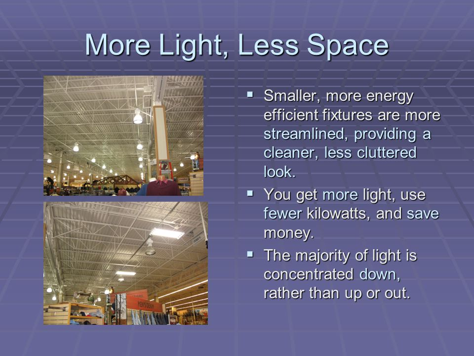 More Light, Less Space Smaller, more energy efficient fixtures are more streamlined, providing a cleaner, less cluttered look.