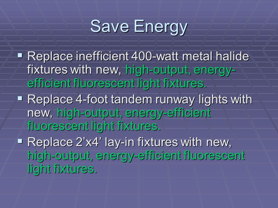Save Energy Replace inefficient 400-watt metal halide fixtures with new, high-output, energy-efficient fluorescent light fixtures.